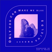 Aurora Shields - Only You Can Make Me Blue