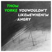 Thom Yorke - youwouldn'tlikemewheni'mangry
