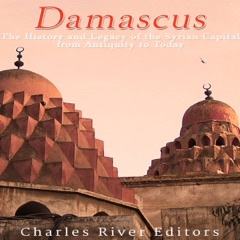 Damascus: The History and Legacy of the Syrian Capital from Antiquity to Today (Unabridged)