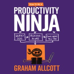 How to be a Productivity Ninja: Worry Less, Achieve More and Love What You Do (Unabridged)