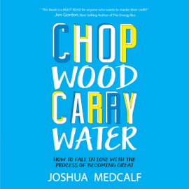 Chop Wood Carry Water: How to Fall in Love with the Process of Becoming Great (Unabridged) audiobook