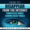 Raymond Phillips - How to Disappear from the Internet Completely While Leaving False Trails: How to Be Anonymous Online (Unabridged)  artwork
