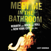 Meet Me in the Bathroom: Rebirth and Rock and Roll in New York City 2001-2011 (Unabridged) - Lizzy Goodman