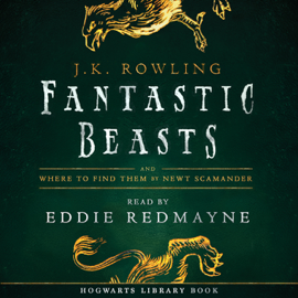 Fantastic Beasts and Where to Find Them: Read by Eddie Redmayne (Unabridged) - J.K. Rowling & Newt Scamander MP3 Download