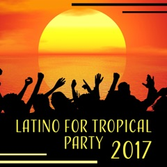 Latino for Tropical Party 2017 - Dancing in the Sun, Spanish Club Hits, Feel Latino in the Heart