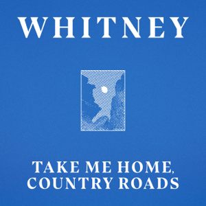 Whitney - Take Me Home, Country Roads feat. Waxahatchee