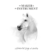Instrumental Songs of Worship - The Maker & The Instrument - The Maker & The Instrument