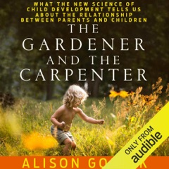 The Gardener and the Carpenter: What the New Science of Child Development Tells Us About the Relationship Between Parents and Children (Unabridged)