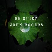 Be Quiet - John Rogers - John Rogers