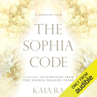 The Sophia Code: A Living Transmission from the Sophia Dragon Tribe (Unabridged)