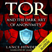 Tor and the Dark Art of Anonymity: How to Be Invisible from NSA Spying (Unabridged)