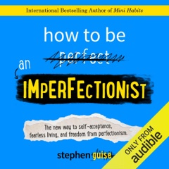 How to Be an Imperfectionist: The New Way to Self-Acceptance, Fearless Living, And Freedom from Perfectionism (Unabridged)