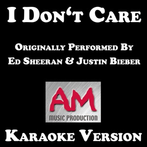 AM Music Production - I Don't Care (Originally Performed by Ed Sheeran and Justin Bieber)