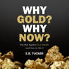 Why Gold? Why Now?: The War Against Your Wealth and How to Win It (Unabridged) - E.B. Tucker