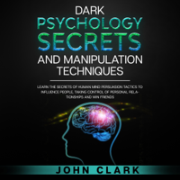 Dark Psychology Secrets and Manipulation Techniques: Learn the Secrets of Human Mind Persuasion Tactics to Influence People, Taking Control of Personal Relationships and Win Friends (Unabridged)