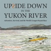 Upside Down in the Yukon River: Adventure, Survival, and the World's Longest Kayak Race (Unabridged)