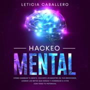 Hackeo Mental [Mental Hacking]: Cómo Cambiar Tu Mente, Volverte Un Maestro De Tus Emociones, Lograr Las Metas Que Deseas Y Comenzar a Vivir Con Todo Tu Potencial (Unabridged)