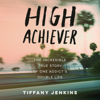 Tiffany Jenkins - High Achiever: The Incredible True Story of One Addict's Double Life (Unabridged)  artwork