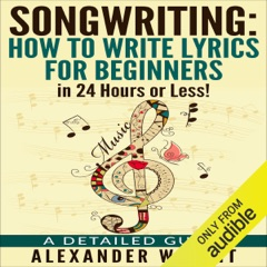 Songwriting: How to Write Lyrics for Beginners in 24 Hours or Less!: A Detailed Guide (Unabridged)