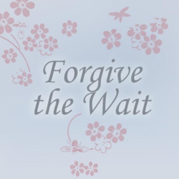 Forgive the Wait