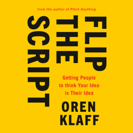 Flip the Script: Getting People to Think Your Idea Is Their Idea (Unabridged) - Oren Klaff MP3 Download