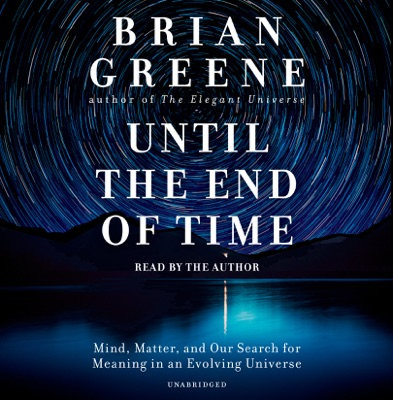 Until the End of Time: Mind, Matter, and Our Search for Meaning in an Evolving Universe (Unabridged)