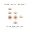 Highlands Worship - Shine Heaven's Light - A Christmas EP