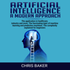 Chris Baker - Artificial Intelligence: A Modern Approach: The Application in Healthcare, Industry and More: The Fascinating Topic of Machine Learning and Prediction Machines: The Complexity Explained for Beginners (Unabridged)  artwork