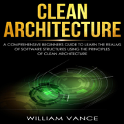 Clean Architecture: A Comprehensive Beginners Guide to Learn the Realms of Software Structures Using the Principles of Clean Architecture (Unabridged)