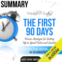 Summary Michael D Watkin's The First 90 Days: Proven Strategies for Getting Up to Speed Faster and Smarter, Updated and Expanded (Unabridged)