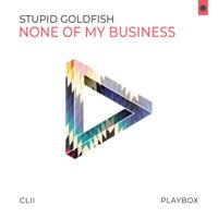 None of My Business - STUPID GOLDFISH