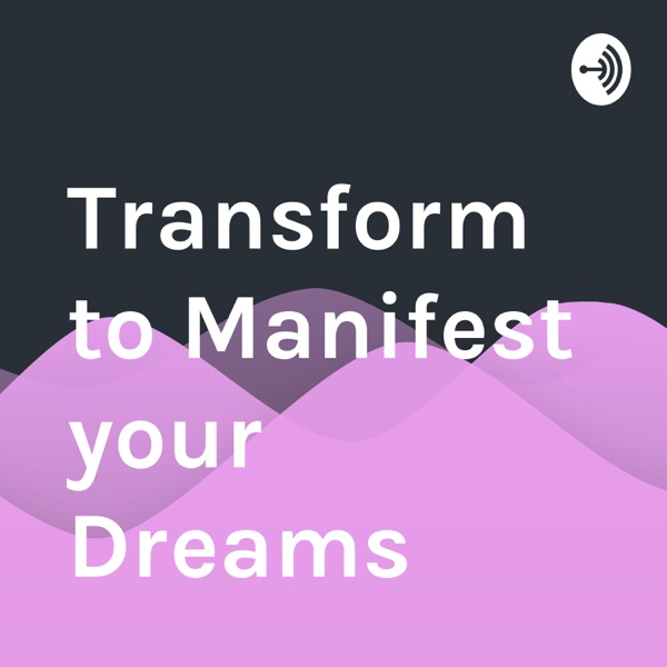 Transform to Manifest your Dreams