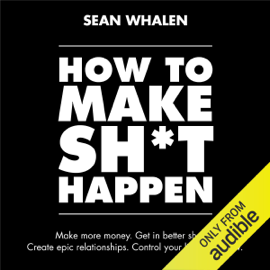 How to Make Sh*t Happen: Make More Money, Get in Better Shape, Create Epic Relationships and Control (Unabridged) - Sean Whalen MP3 Download