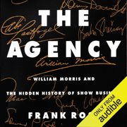 The Agency: William Morris and the Hidden History of Show Business (Unabridged)