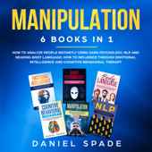 Manipulation: 6 books in 1: How to Analyze People Instantly Using Dark Psychology, NLP and Reading Body Language; How to Influence Through Emotional Intelligence and Cognitive Behavioral Therapy (Unabridged)