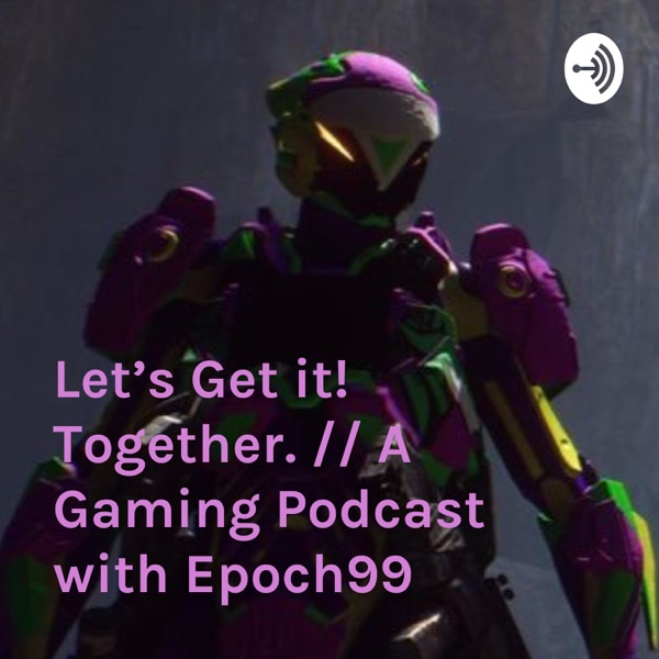 Let's Get it! Together. // A Gaming Podcast with Epoch99