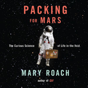 Packing for Mars: The Curious Science of Life in the Void (Unabridged)