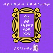 "Meghan Trainor - I'll Be There for You (""Friends"" 25th Anniversary)"
