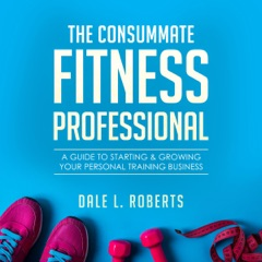 The Consummate Fitness Professional: A Guide to Starting & Growing Your Personal Training Business (Unabridged)