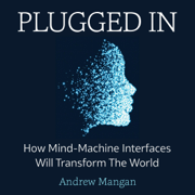 Plugged In: How Mind Machine Interfaces Will Transform the World (Unabridged)