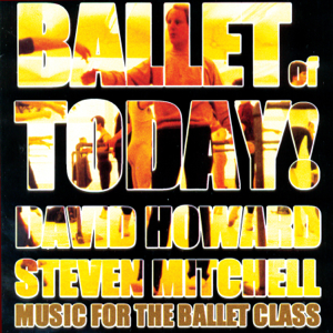 Steven Mitchell & David Howard - Ballet of Today! (Music for the Ballet Class)
