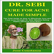 Dr. Sebi Cure for Acne Made Simple: The Total Guide on How to Effectively Cure and Treat Acne Through Dr. Sebi Alkaline Eating Habits: Reverse Acne Now (Unabridged)