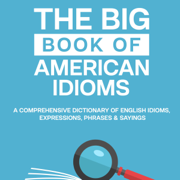 The Big Book of American Idioms: A Comprehensive Dictionary of English Idioms, Expressions, Phrases & Sayings (Tips for English Learners, Book 1) (Unabridged)