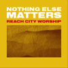 Reach City Worship - Nothing Else Matters (Live)  artwork