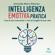 Antonella Moira Zabarino - Intelligenza emotiva pratica: Usa le tue emozioni e vivi al meglio la tua vita
