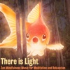 There Is Light Zen Mindfulness Music for Meditation and Relaxation