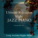Ultimate Relaxation Night Jazz Piano - Long Autumn Nights BGM
