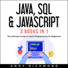 Java, SQL & Javascript: The Ultimate Guide to Learn Programming for Beginners: 3 Books in 1 (Unabridged) - Andy Richmond