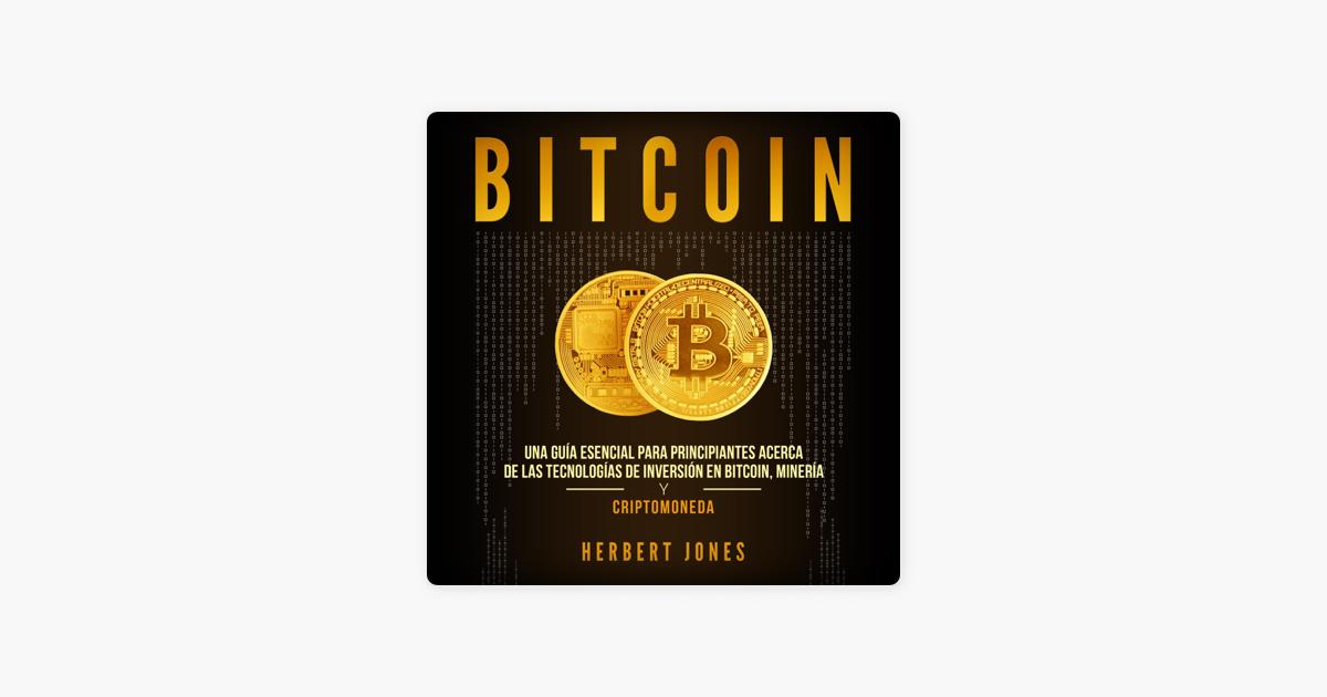 Bitcoin Una Guía Esencial Para Principiantes Acerca De Las Tecnologías De Inversión En Bitcoin Minería Y Criptomoneda Bitcoin An Essential Guide For Beginners Unabridged On Apple Books