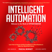 Intelligent Automation: Learn How to Harness Artificial Intelligence to Boost Business & Make Our World More Human (Unabridged)